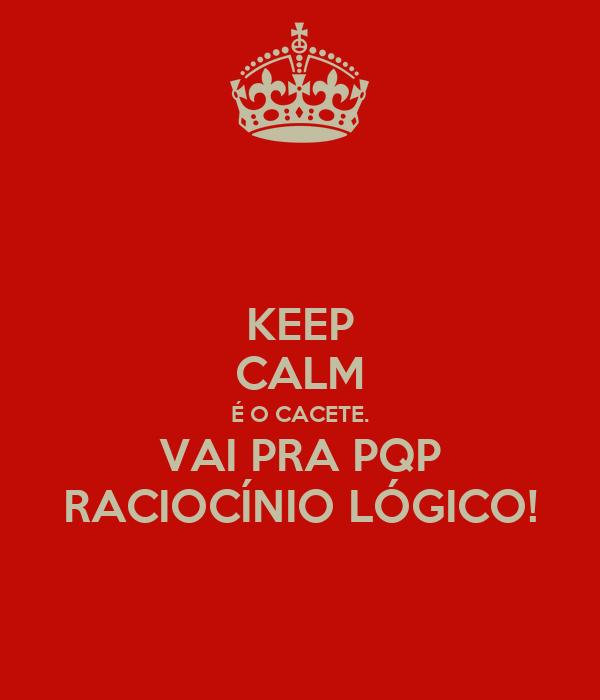 KEEP CALM É O CACETE. VAI PRA PQP RACIOCÍNIO LÓGICO!