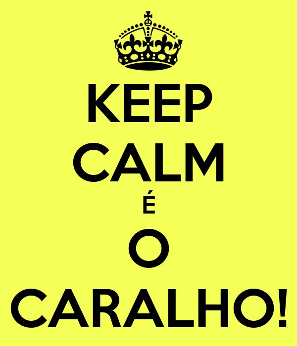 KEEP CALM É O CARALHO!