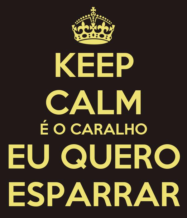 KEEP CALM É O CARALHO EU QUERO ESPARRAR