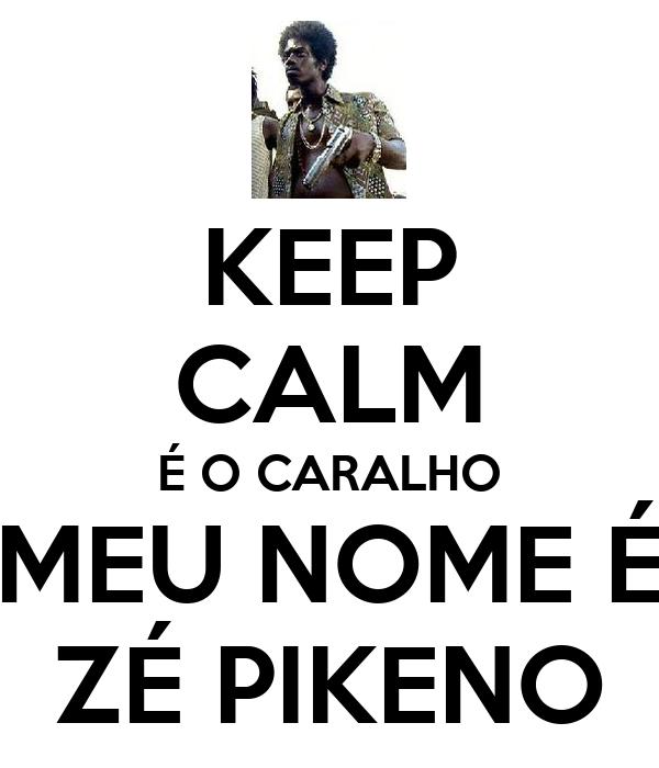 KEEP CALM É O CARALHO MEU NOME É ZÉ PIKENO