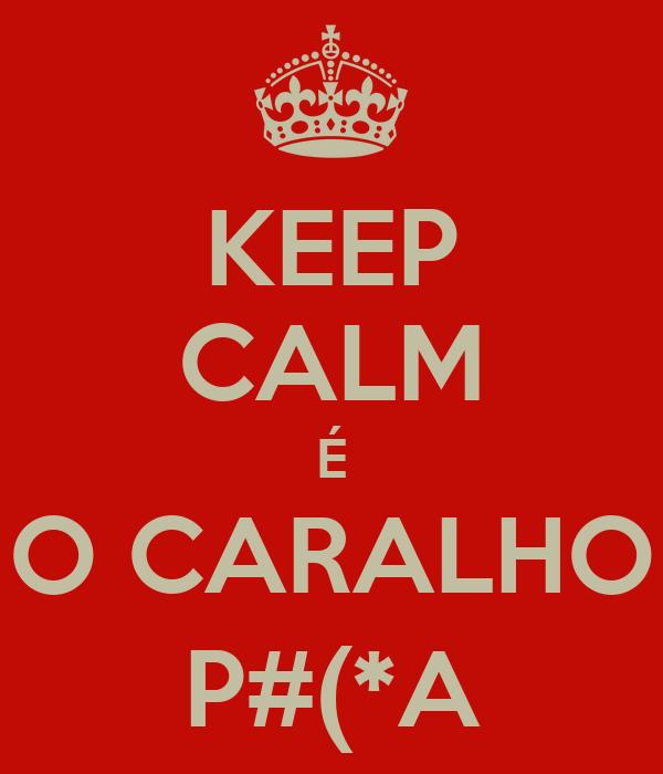 KEEP CALM É O CARALHO P#(*A