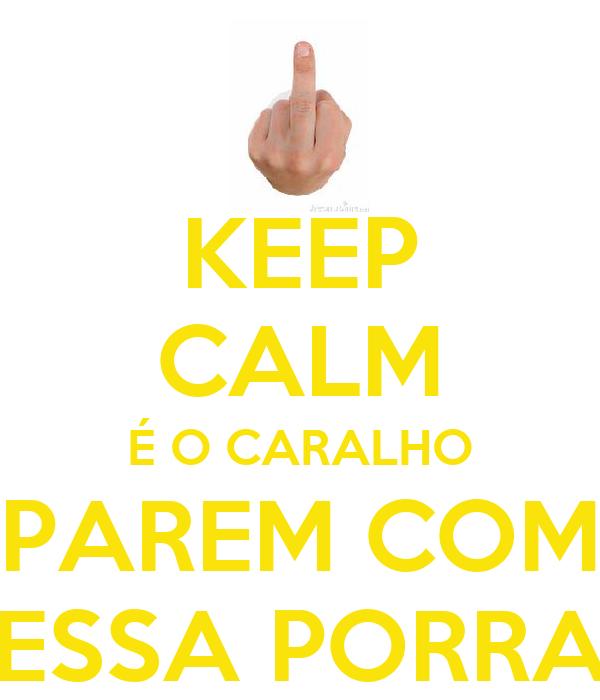 KEEP CALM É O CARALHO PAREM COM ESSA PORRA