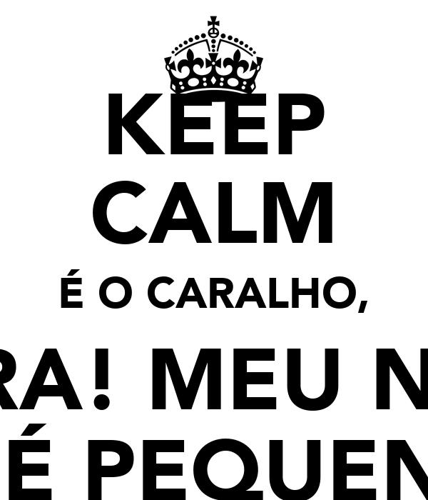 KEEP CALM É O CARALHO, PORRA! MEU NOME É ZÉ PEQUENO!