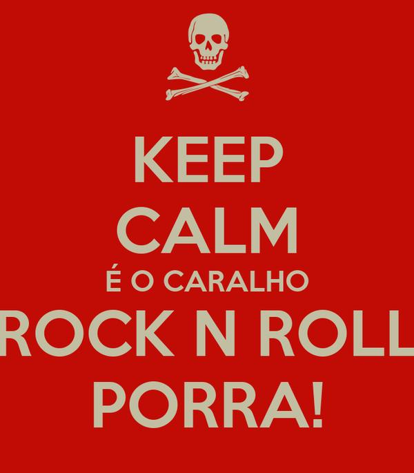 KEEP CALM É O CARALHO ROCK N ROLL PORRA!