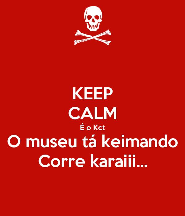 KEEP CALM É o Kct O museu tá keimando Corre karaiii...