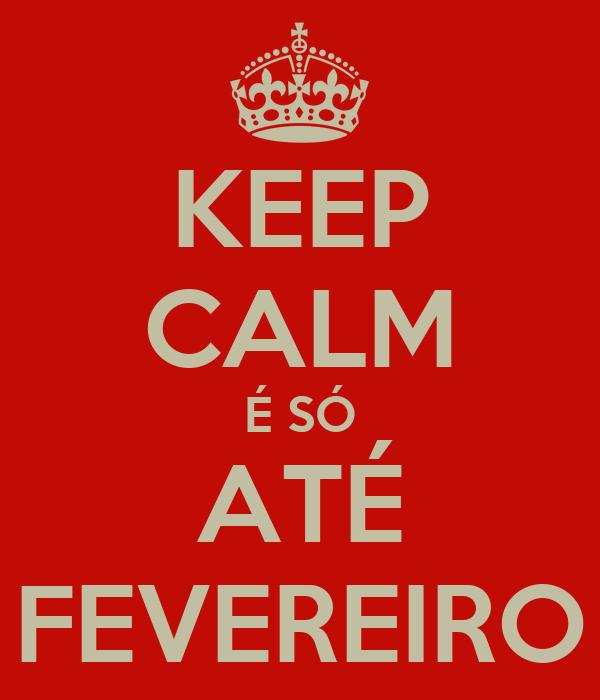 KEEP CALM É SÓ ATÉ FEVEREIRO
