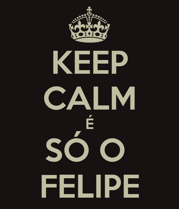 KEEP CALM É SÓ O  FELIPE