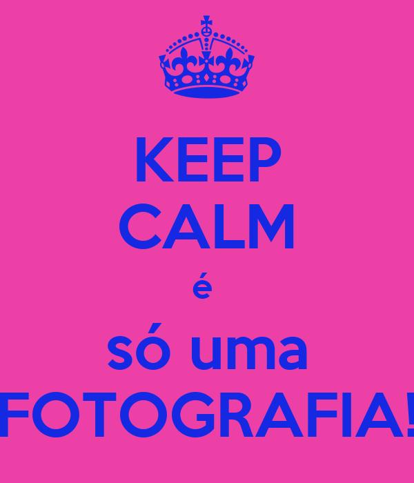 KEEP CALM é  só uma FOTOGRAFIA!