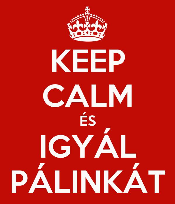 KEEP CALM ÉS IGYÁL PÁLINKÁT