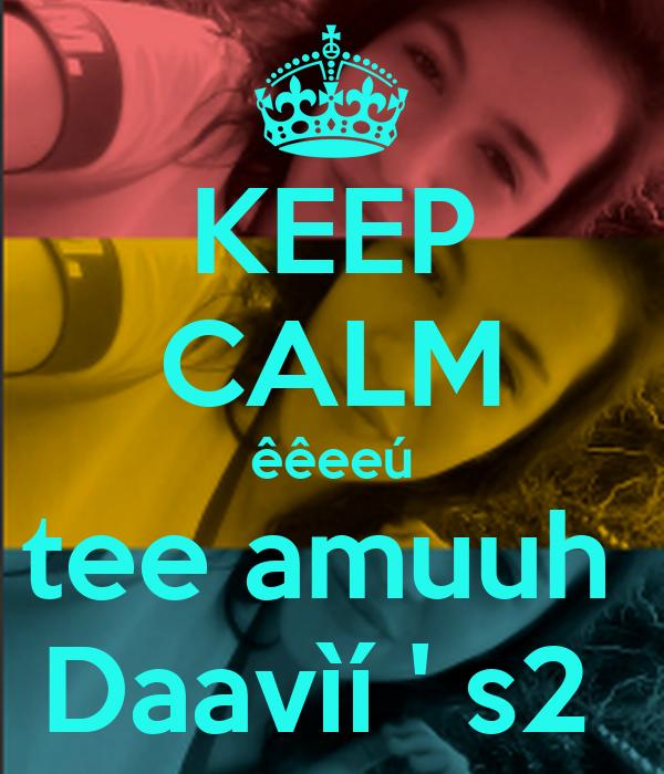 KEEP CALM êêeeú tee amuuh  Daavìí ' s2