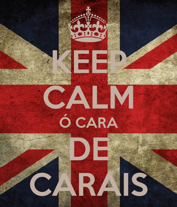 KEEP CALM Ó CARA DE CARAIS
