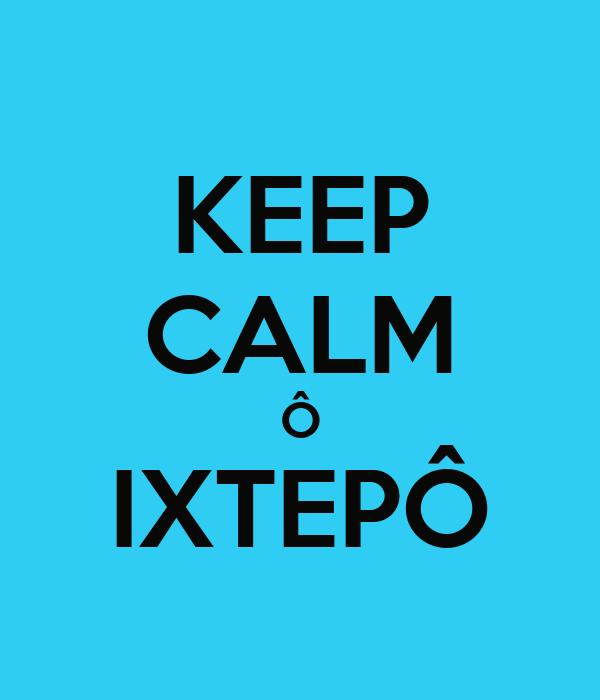KEEP CALM Ô IXTEPÔ