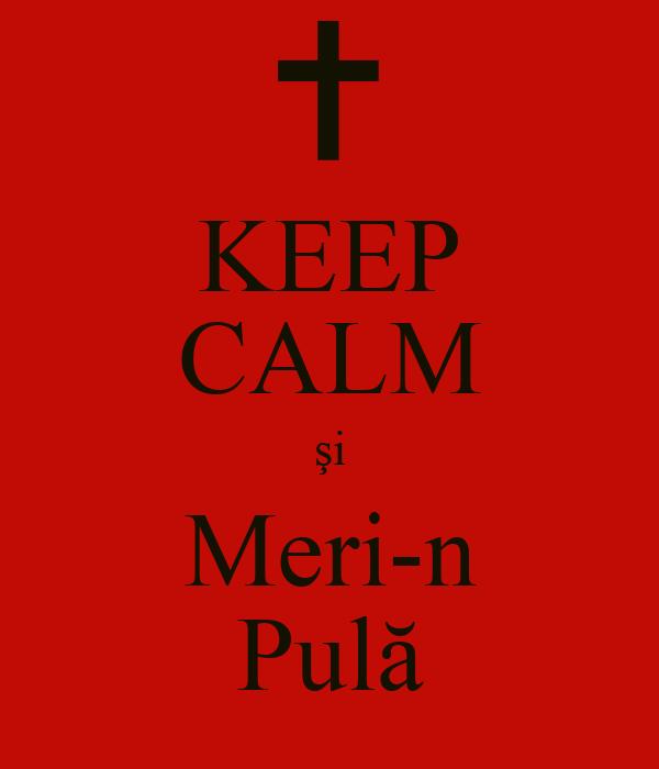 KEEP CALM şi Meri-n Pulă