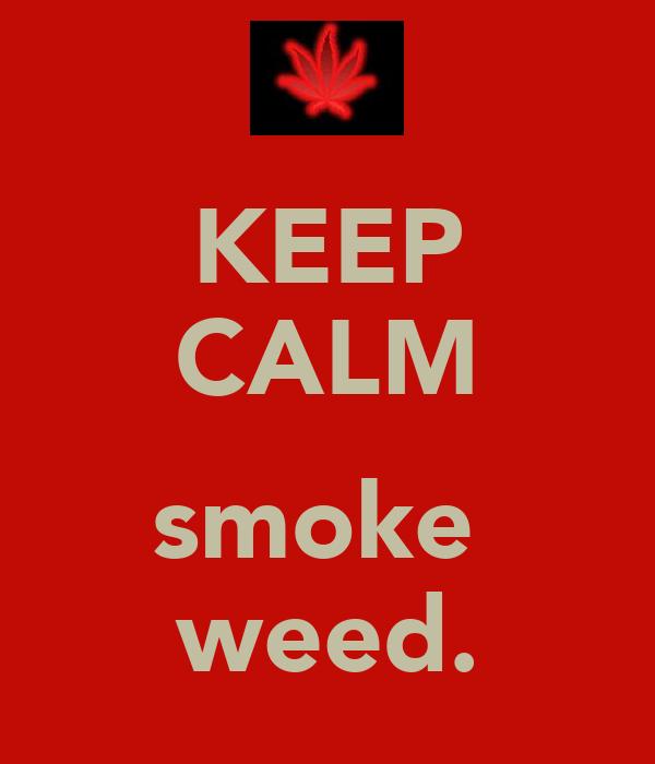 KEEP CALM αŋƌ smoke  weed.