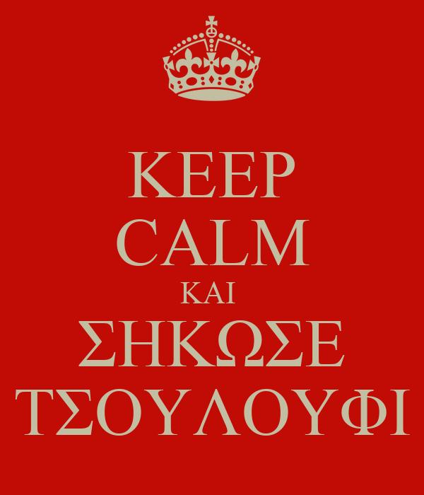 KEEP CALM ΚΑΙ  ΣΗΚΩΣΕ ΤΣΟΥΛΟΥΦΙ