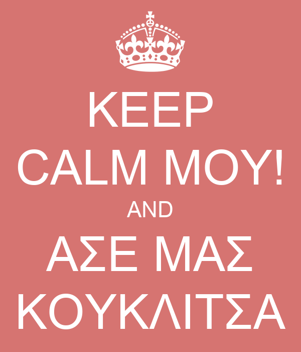 KEEP CALM ΜΟΥ! AND ΑΣΕ ΜΑΣ ΚΟΥΚΛΙΤΣΑ