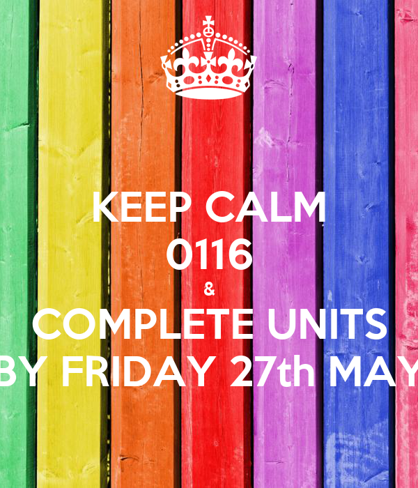 KEEP CALM 0116 & COMPLETE UNITS BY FRIDAY 27th MAY