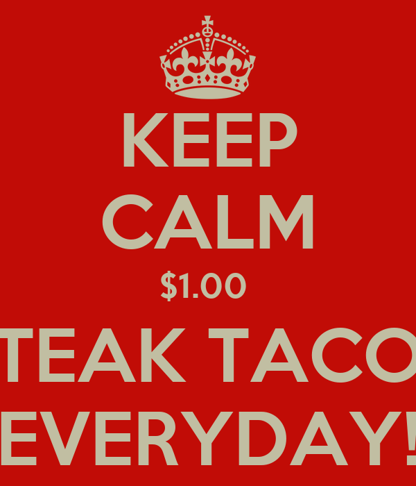KEEP CALM $1.00  STEAK TACOS EVERYDAY!