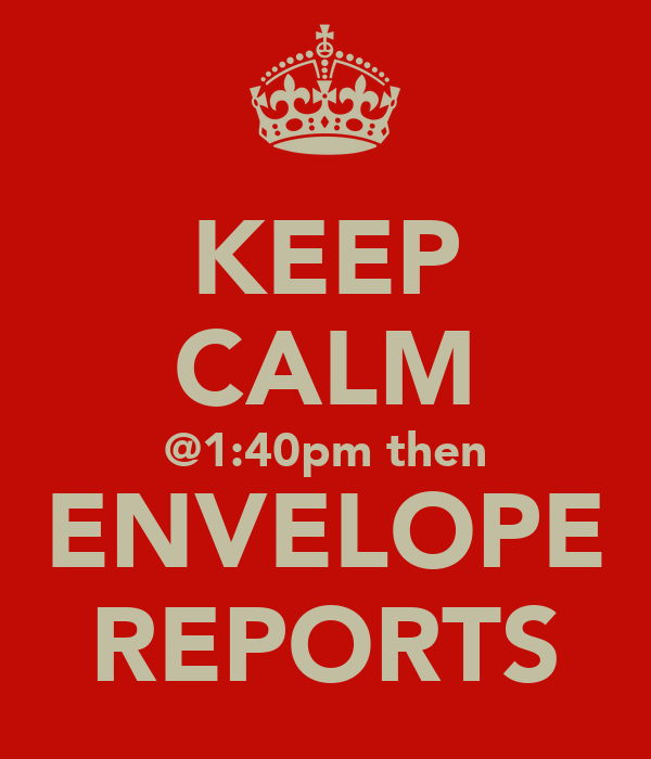 KEEP CALM @1:40pm then ENVELOPE REPORTS