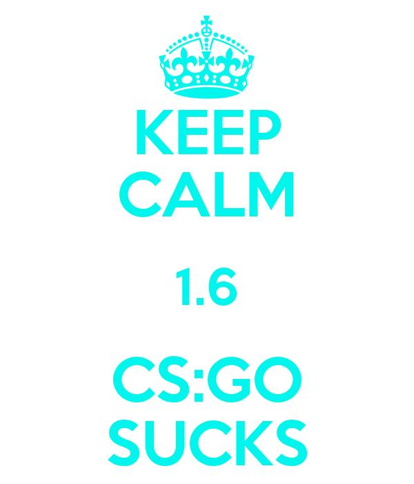 KEEP CALM 1.6 CS:GO SUCKS