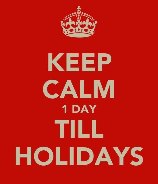KEEP CALM 1 DAY TILL HOLIDAYS