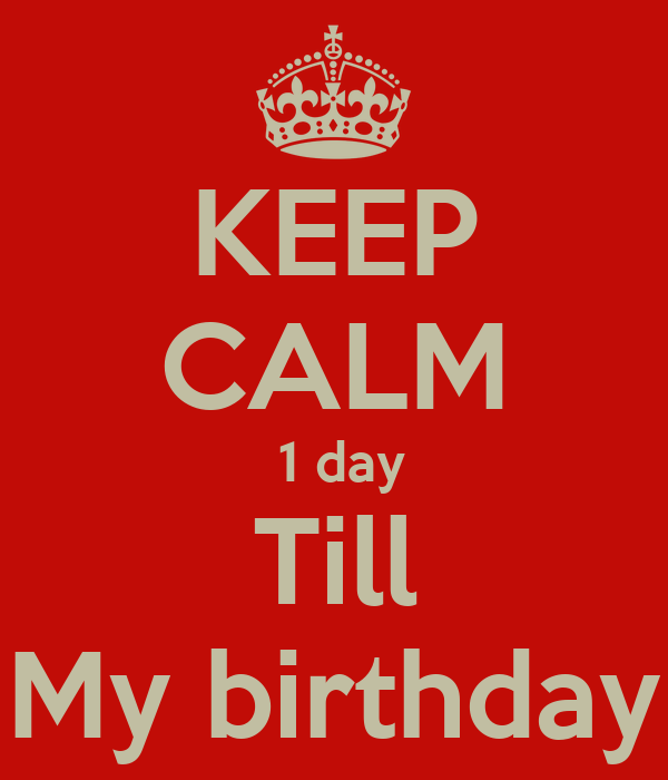KEEP CALM  1 day Till My birthday