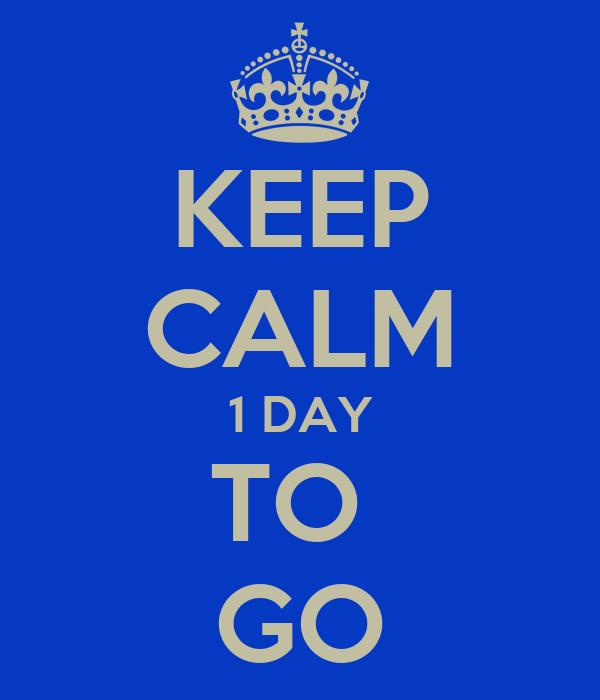 KEEP CALM 1 DAY TO  GO