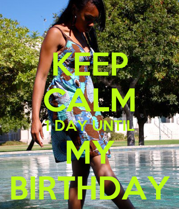 KEEP CALM 1 DAY UNTIL MY BIRTHDAY
