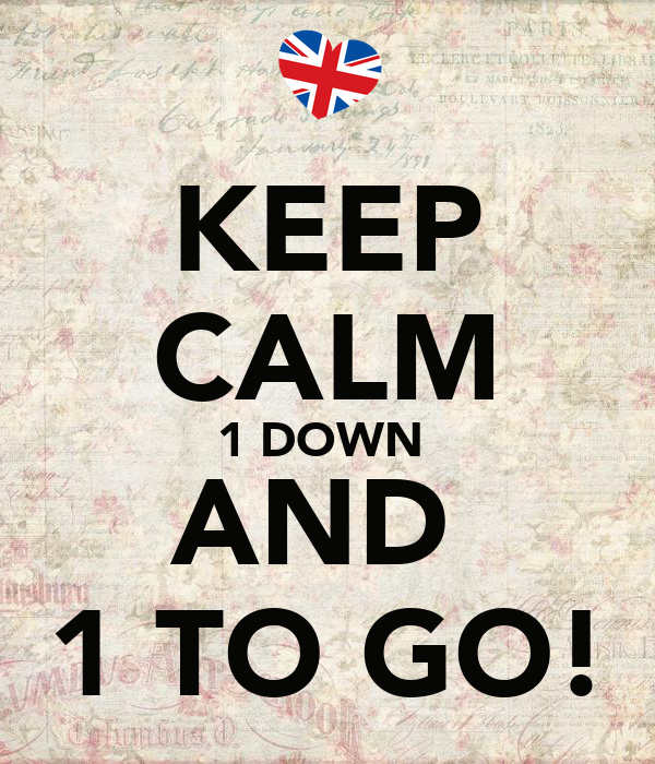 KEEP CALM 1 DOWN  AND  1 TO GO!