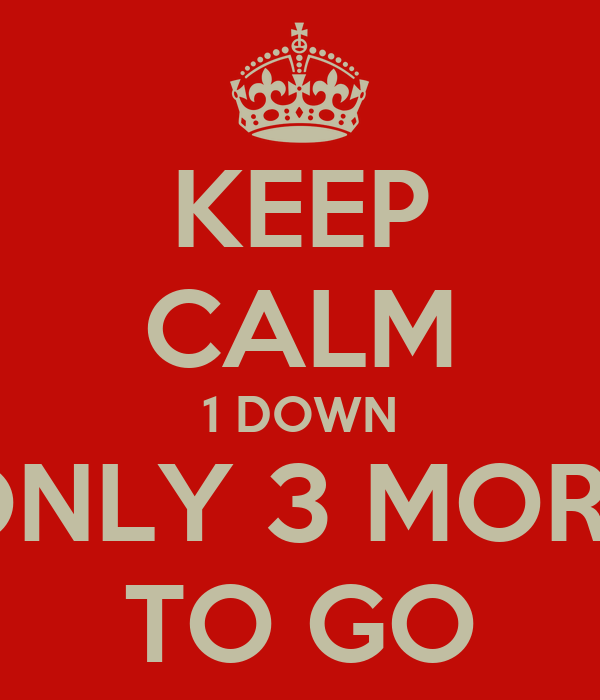 KEEP CALM 1 DOWN ONLY 3 MORE TO GO
