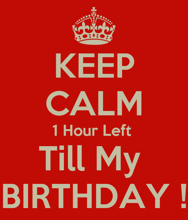KEEP CALM 1 Hour Left  Till My  BIRTHDAY !