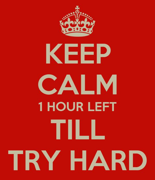 KEEP CALM 1 HOUR LEFT TILL TRY HARD