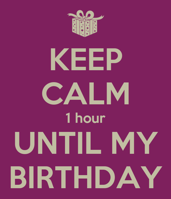 KEEP CALM 1 hour UNTIL MY BIRTHDAY