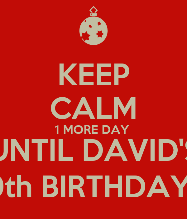 KEEP CALM 1 MORE DAY  UNTIL DAVID'$ 19th BIRTHDAY!!!