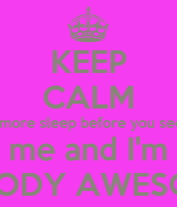 KEEP CALM 1 more sleep before you see  me and I'm BLOODY AWESOME!