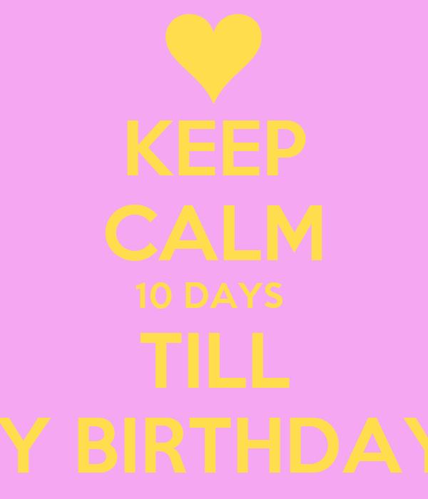 KEEP CALM 10 DAYS  TILL MY BIRTHDAY!