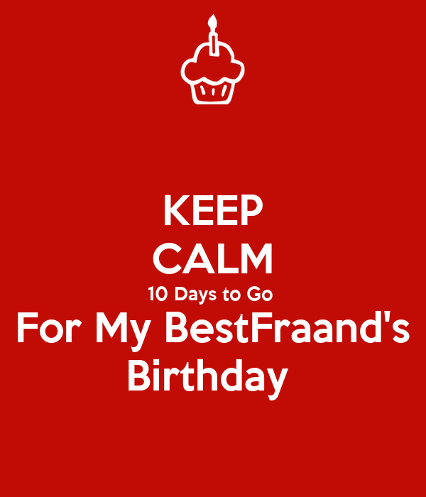 KEEP CALM 10 Days to Go  For My BestFraand's Birthday