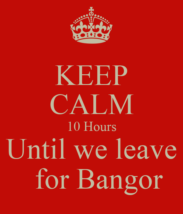 KEEP CALM 10 Hours Until we leave   for Bangor
