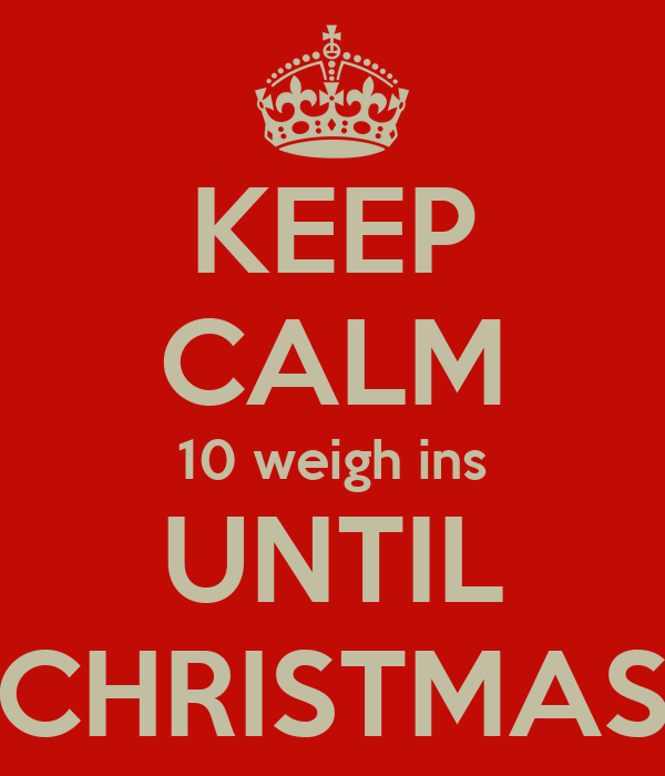 KEEP CALM 10 weigh ins UNTIL CHRISTMAS