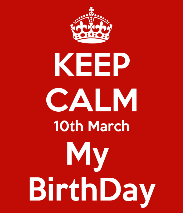 KEEP CALM 10th March My  BirthDay