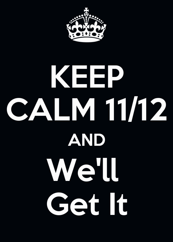 KEEP CALM 11/12 AND We'll  Get It