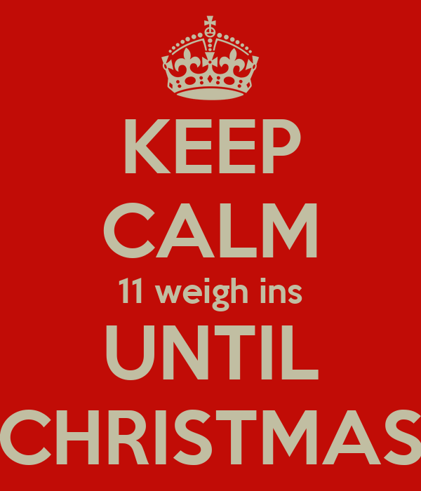 KEEP CALM 11 weigh ins UNTIL CHRISTMAS