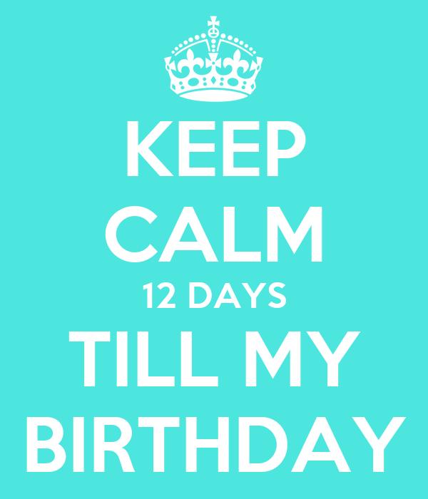 KEEP CALM 12 DAYS TILL MY BIRTHDAY