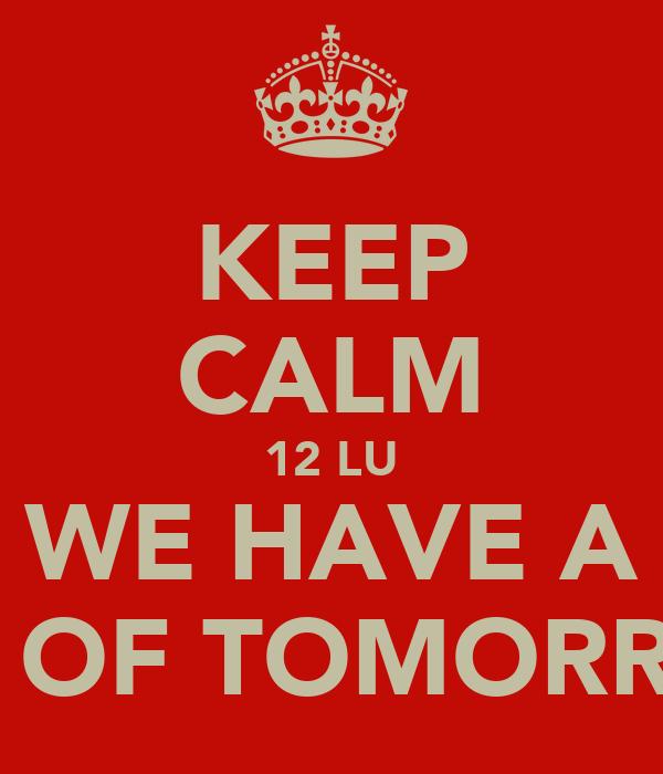 KEEP CALM 12 LU WE HAVE A DAY OF TOMORROW