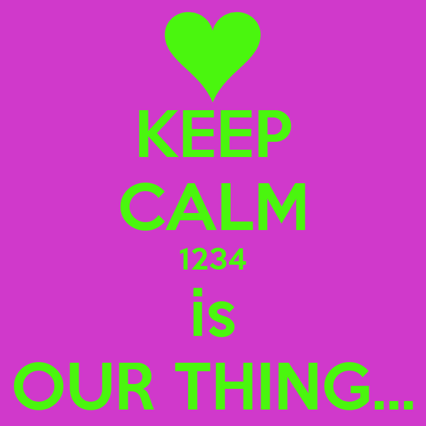 KEEP CALM 1234 is OUR THING...