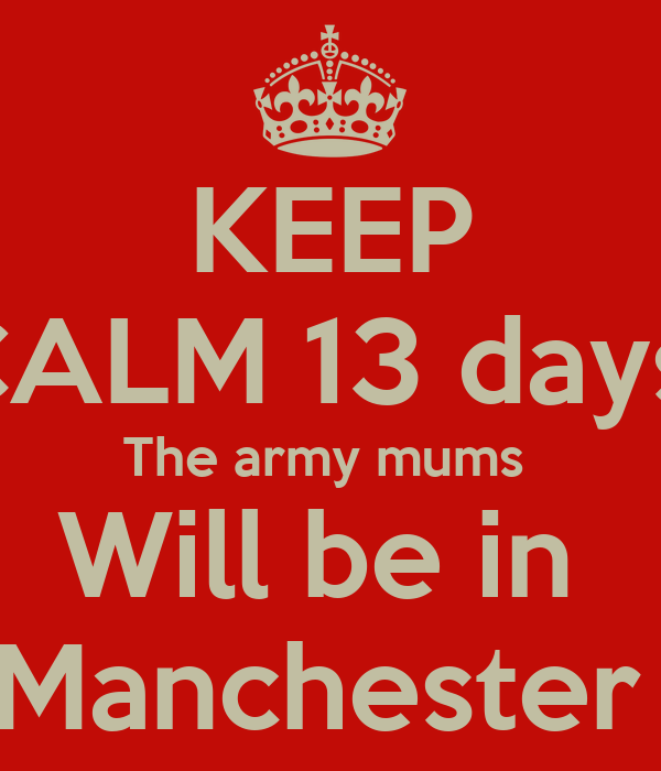 KEEP CALM 13 days  The army mums  Will be in  Manchester
