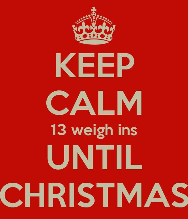 KEEP CALM 13 weigh ins UNTIL CHRISTMAS