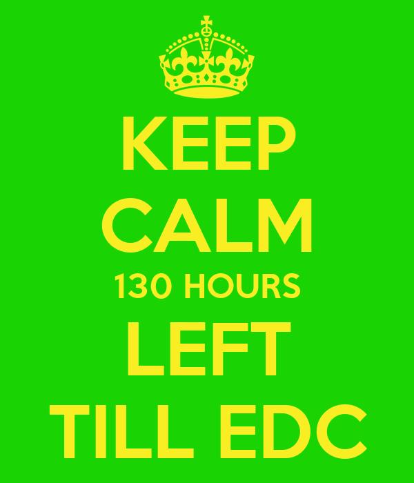 KEEP CALM 130 HOURS LEFT TILL EDC