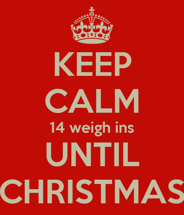 KEEP CALM 14 weigh ins UNTIL CHRISTMAS