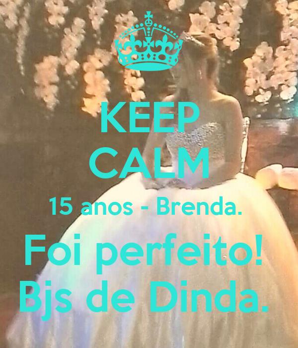 KEEP CALM 15 anos - Brenda.  Foi perfeito!  Bjs de Dinda.